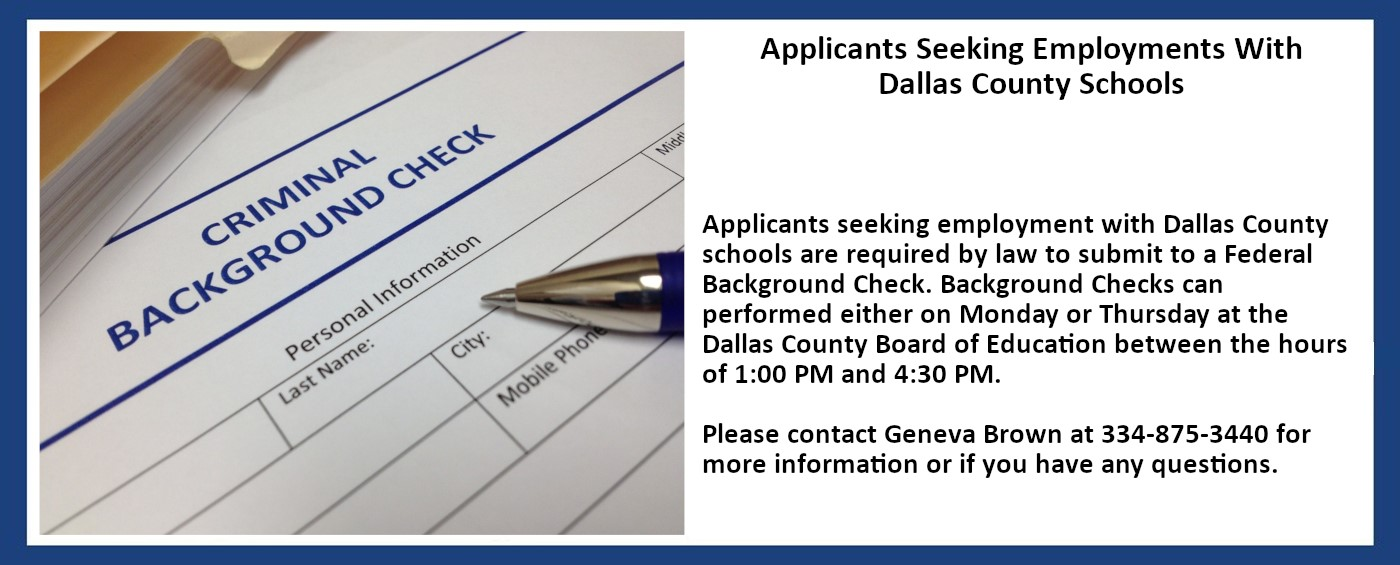 Applicants seeking employment with Dallas County schools are required by law to submit to a Federal Background Check. Please contact Geneva Brown at 334-875-3440 for more information or if you have any questions.